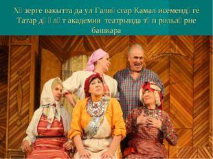 Хәзерге вакытта да ул Галиәсгар Камал исемендәге Татар дәүләт академия театры