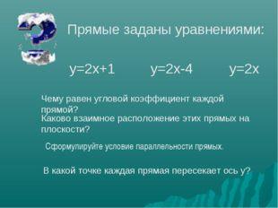 Прямые заданы уравнениями: у=2х+1 у=2х-4 у=2х Чему равен угловой коэффициент