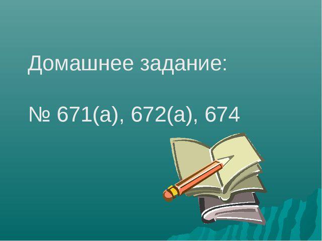 Домашнее задание: № 671(a), 672(а), 674