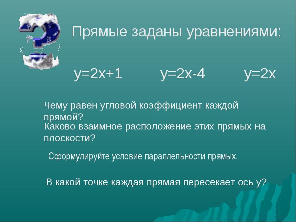 Прямые заданы уравнениями: у=2х+1 у=2х-4 у=2х Чему равен угловой коэффициент...