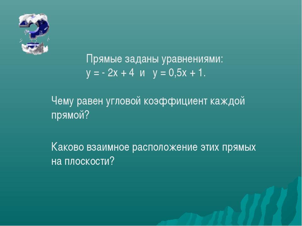 Прямые заданы уравнениями: у = - 2х + 4 и у = 0,5х + 1. Чему равен угловой к...