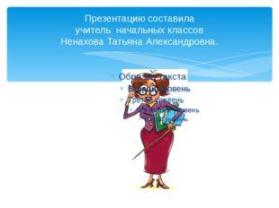 Презентацию составила учитель начальных классов Ненахова Татьяна Александровна.
