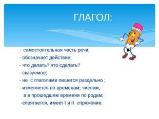 - самостоятельная часть речи; - обозначает действие; - что делать? что сдела