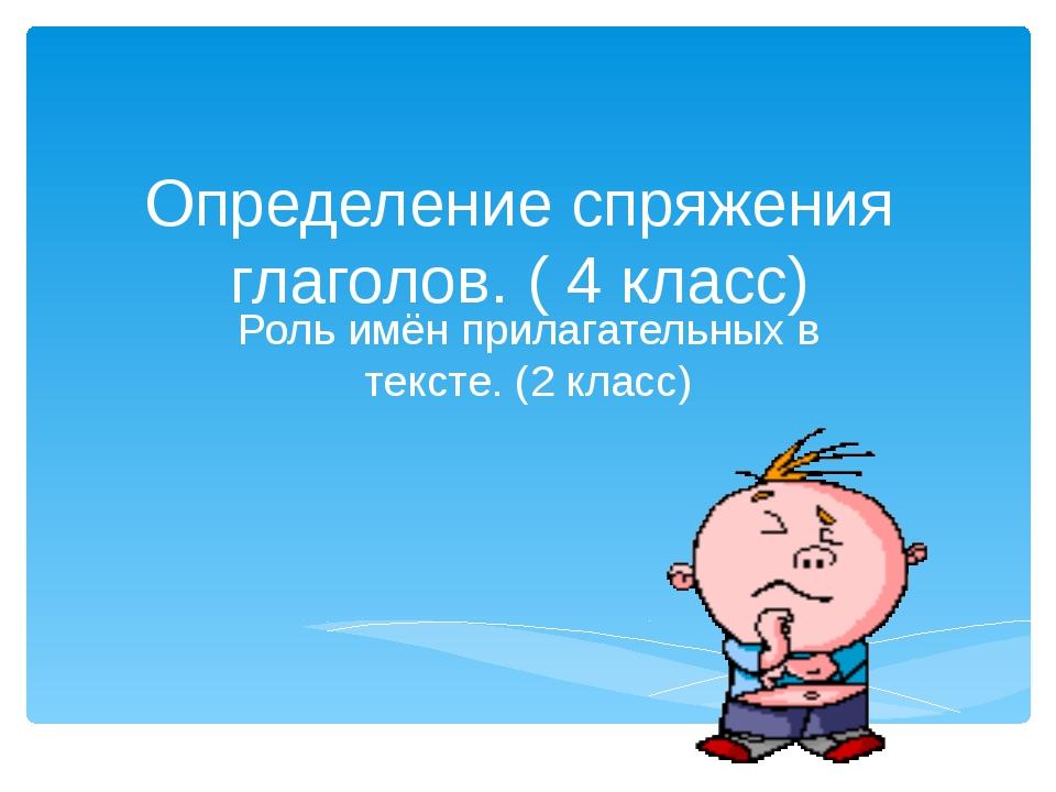 Определение спряжения глаголов. ( 4 класс) Роль имён прилагательных в тексте....