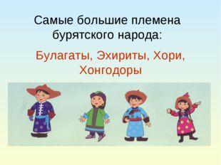 Самые большие племена бурятского народа: Булагаты, Эхириты, Хори, Хонгодоры
