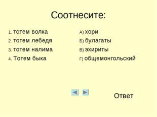 Соотнесите: Ответ 1. тотем волкаА) хори 2. тотем лебедяБ) булагаты 3. тотем