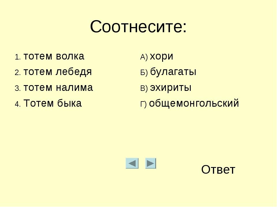 Соотнесите: Ответ 1. тотем волкаА) хори 2. тотем лебедяБ) булагаты 3. тотем...