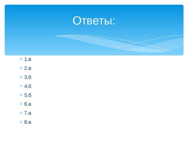 1.в 2.в 3.б 4.б 5.б 6.а 7.а 8.а Ответы: