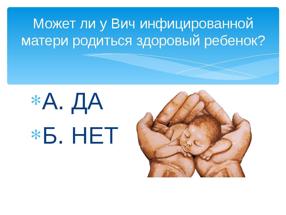 А. ДА Б. НЕТ Может ли у Вич инфицированной матери родиться здоровый ребенок?