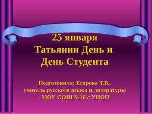 25 января Татьянин День и День Студента Подготовила: Егорова Т.В., учитель ру