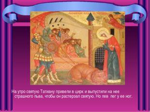 На утро святую Татиану привели в цирк и выпустили на нее страшного льва, что