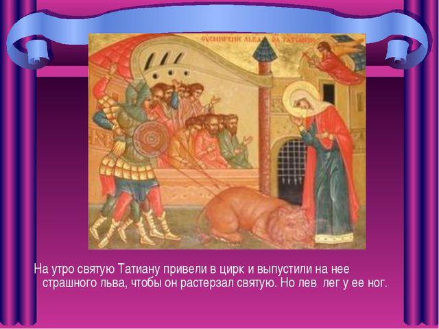 На утро святую Татиану привели в цирк и выпустили на нее страшного льва, что...