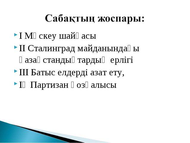 I Мәскеу шайқасы ІІ Сталинград майданындағы қазақстандықтардың ерлігі ІІІ Бат...