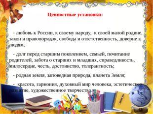 Ценностные установки: - любовь к России, к своему народу, к своей малой родин