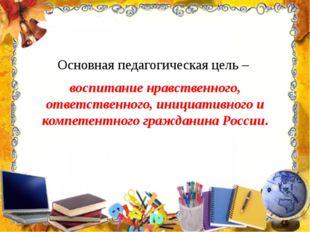 Основная педагогическая цель – воспитание нравственного, ответственного, иниц