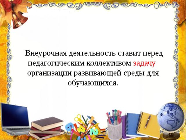 Внеурочная деятельность ставит перед педагогическим коллективом задачу орган...