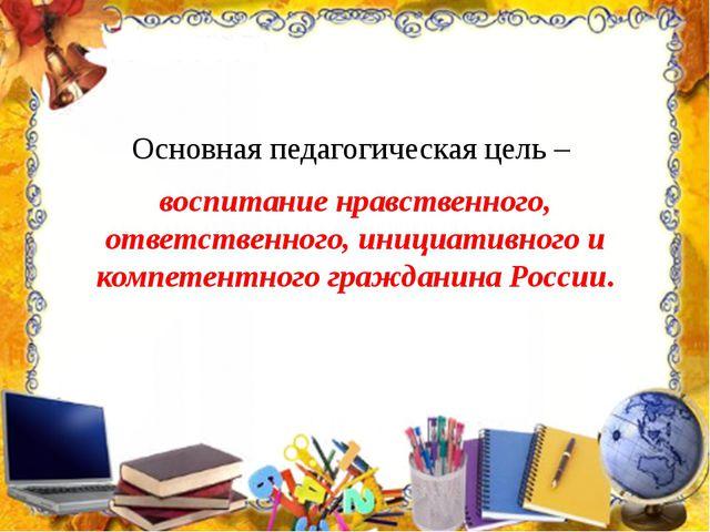 Основная педагогическая цель – воспитание нравственного, ответственного, иниц...