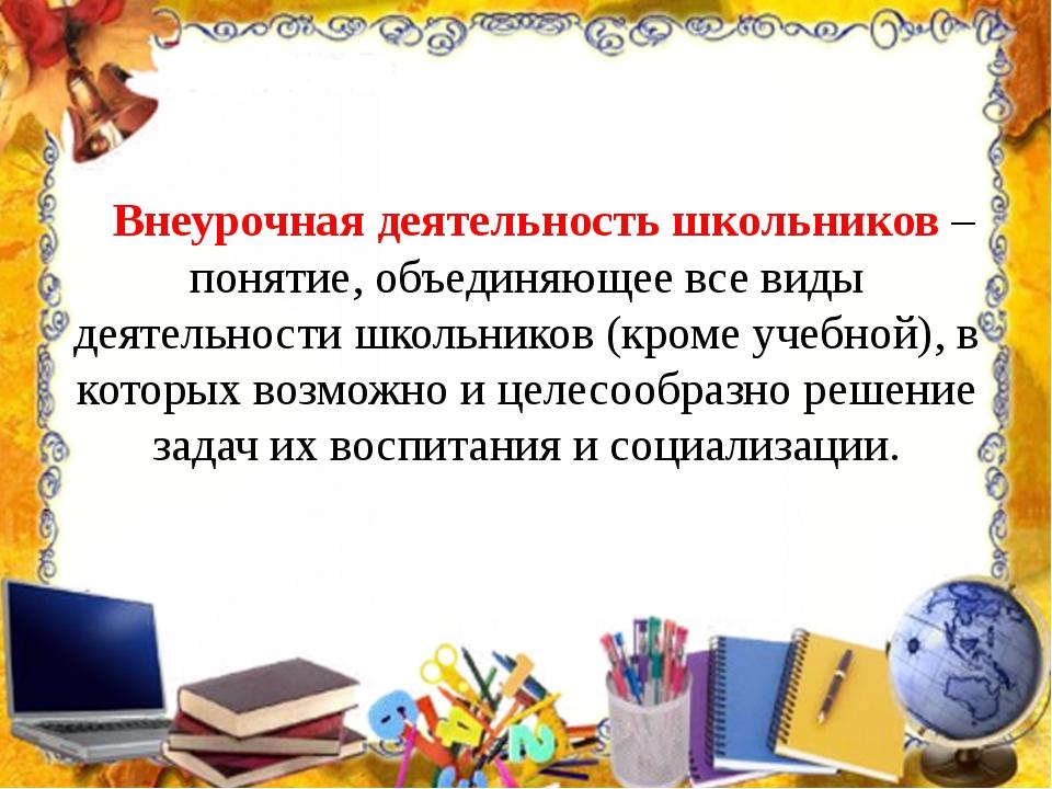 Внеурочная деятельность школьников – понятие, объединяющее все виды деятельн...
