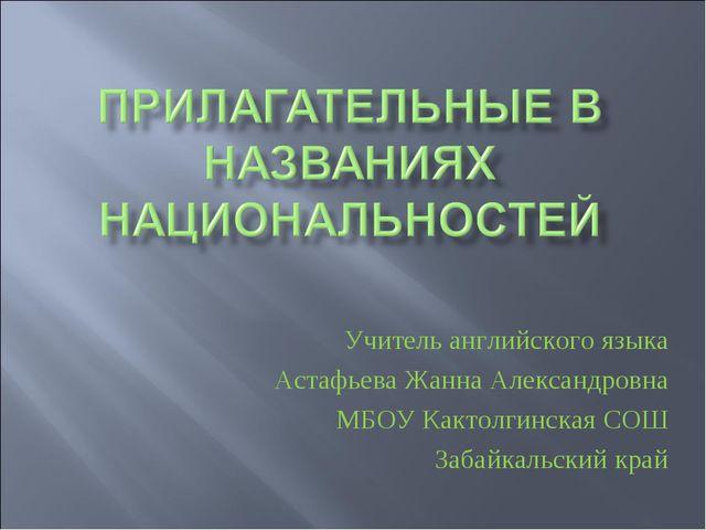 Учитель английского языка Астафьева Жанна Александровна МБОУ Кактолгинская СО...