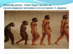 Эпиграф урока: «Свет будет пролит на происхождение человека и его историю» Ч