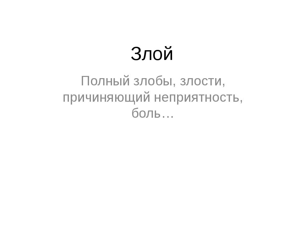 Злой Полный злобы, злости, причиняющий неприятность, боль…