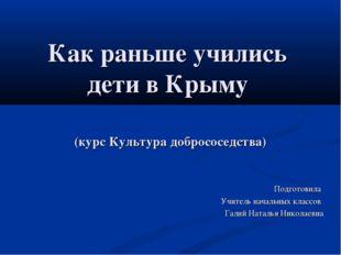 Как раньше учились дети в Крыму Подготовила Учитель начальных классов Галий Н