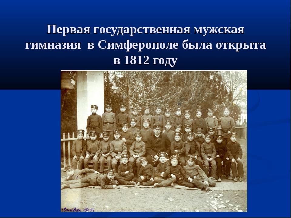 Первая государственная мужская гимназия в Симферополе была открыта в 1812 году