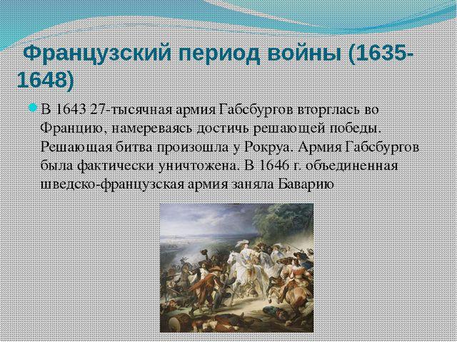 Французский период войны (1635-1648) В 1643 27-тысячная армия Габсбургов вто...