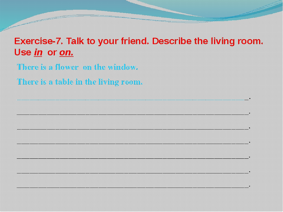 Exercise-7. Talk to your friend. Describe the living room. Use in or on. Ther...
