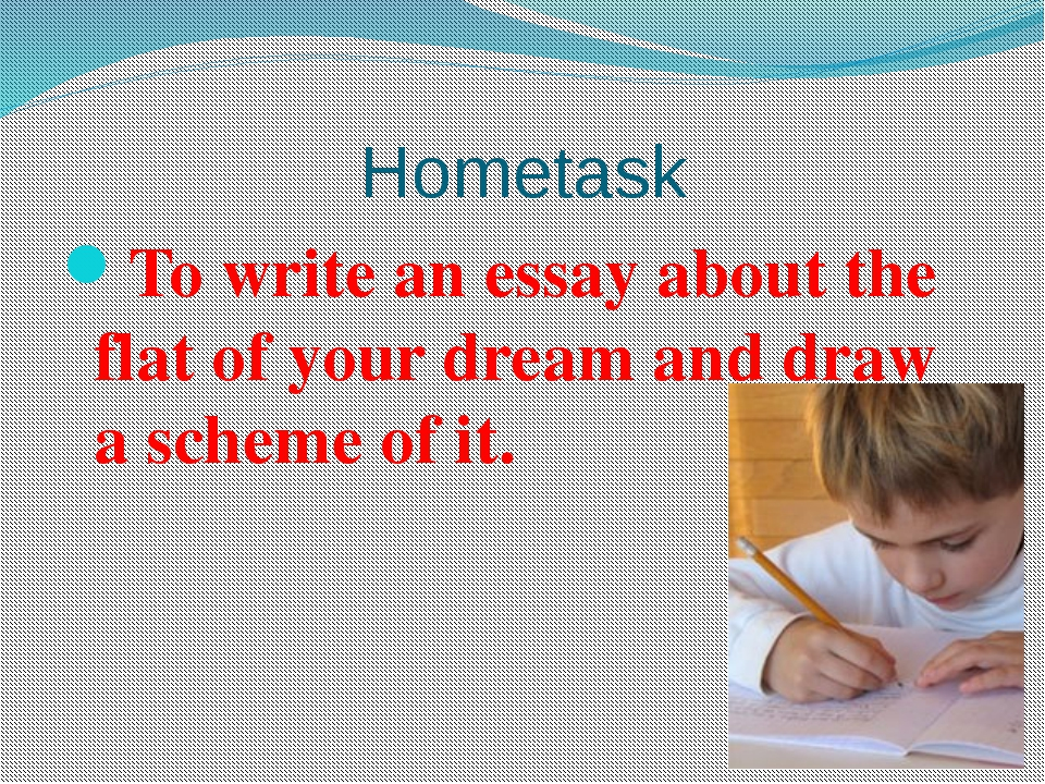 Hometask To write an essay about the flat of your dream and draw a scheme of...