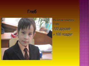 Глеб Мы хотим пожелать Глебу 100 друзей И 100 подруг