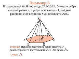 Пирамида 6 В правильной 6-ой пирамиде SABCDEF, боковые ребра которой равны 2,