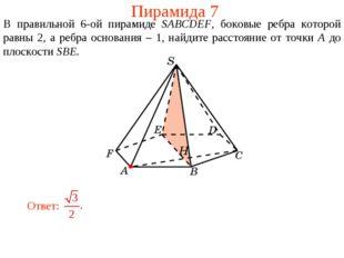 Пирамида 7 В правильной 6-ой пирамиде SABCDEF, боковые ребра которой равны 2,