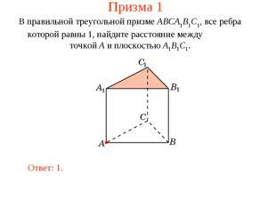 Призма 1 В правильной треугольной призме ABCA1B1C1, все ребра которой равны 1