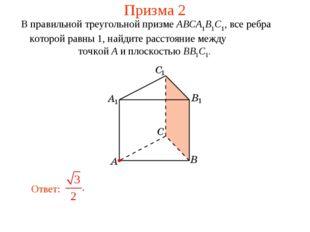 Призма 2 В правильной треугольной призме ABCA1B1C1, все ребра которой равны 1