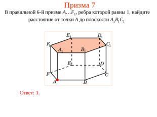 Призма 7 В правильной 6-й призме A…F1, ребра которой равны 1, найдите расстоя