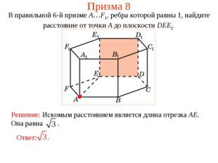Призма 8 В правильной 6-й призме A…F1, ребра которой равны 1, найдите расстоя