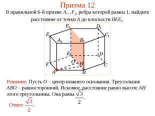 Призма 12 В правильной 6-й призме A…F1, ребра которой равны 1, найдите рассто