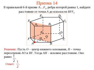 Призма 14 В правильной 6-й призме A…F1, ребра которой равны 1, найдите рассто