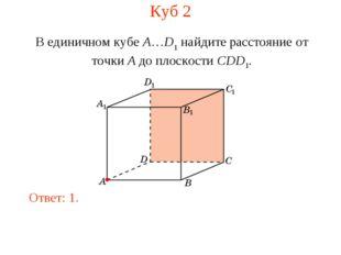 Куб 2 В единичном кубе A…D1 найдите расстояние от точки A до плоскости CDD1.