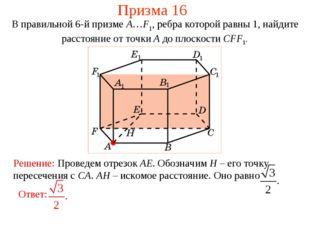 Призма 16 В правильной 6-й призме A…F1, ребра которой равны 1, найдите рассто