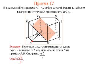 Призма 17 В правильной 6-й призме A…F1, ребра которой равны 1, найдите рассто