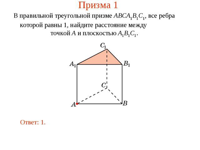 Призма 1 В правильной треугольной призме ABCA1B1C1, все ребра которой равны 1...