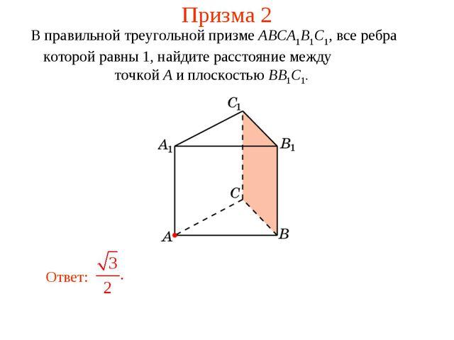 Призма 2 В правильной треугольной призме ABCA1B1C1, все ребра которой равны 1...