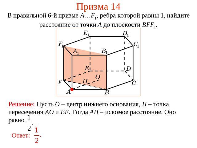 Призма 14 В правильной 6-й призме A…F1, ребра которой равны 1, найдите рассто...