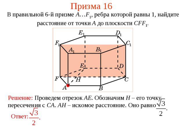 Призма 16 В правильной 6-й призме A…F1, ребра которой равны 1, найдите рассто...
