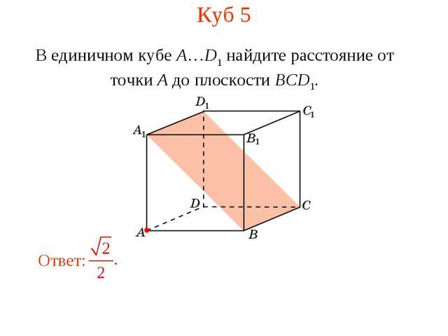 Куб 5 В единичном кубе A…D1 найдите расстояние от точки A до плоскости BCD1.