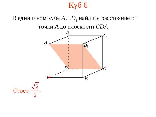 Куб 6 В единичном кубе A…D1 найдите расстояние от точки A до плоскости CDA1.