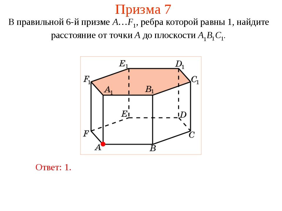 Призма 7 В правильной 6-й призме A…F1, ребра которой равны 1, найдите расстоя...