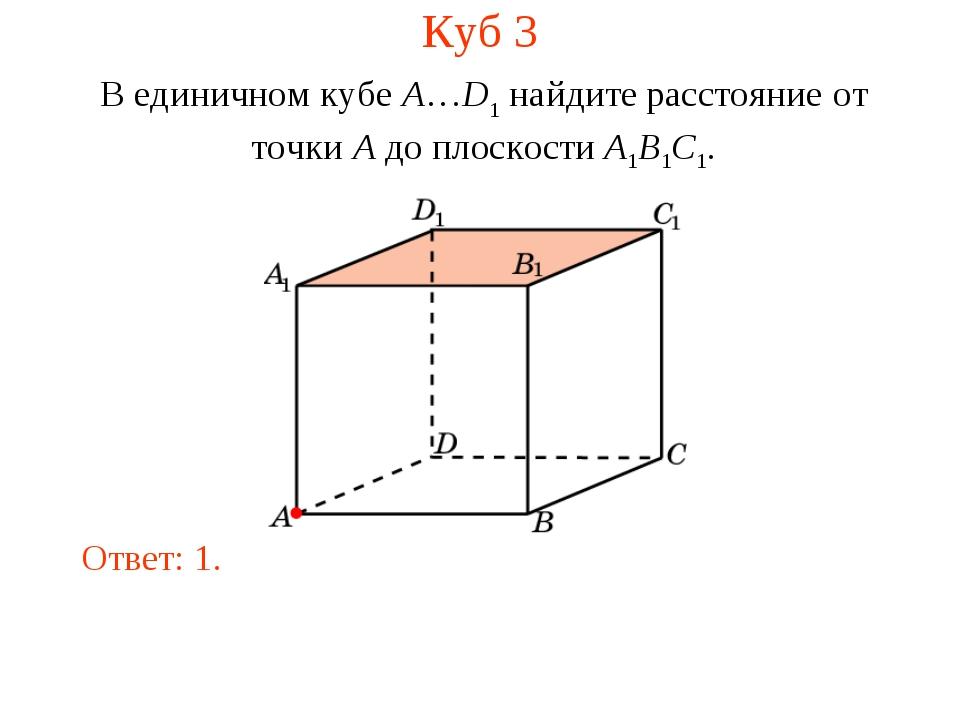 Куб 3 В единичном кубе A…D1 найдите расстояние от точки A до плоскости A1B1C1...